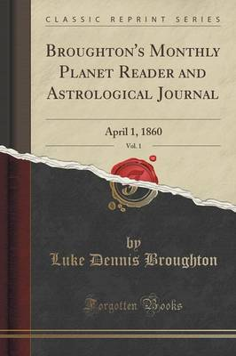 Broughton's Monthly Planet Reader and Astrological Journal, Vol. 1: April 1, 1860 (Classic Reprint) (Paperback)