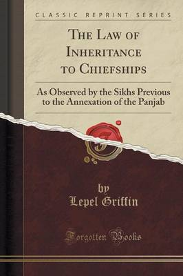 The Law of Inheritance to Chiefships: As Observed by the Sikhs Previous to the Annexation of the Panjab (Classic Reprint) (Paperback)