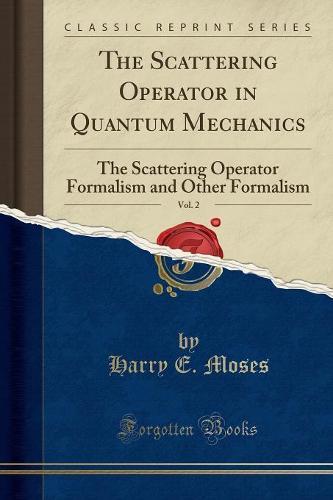The Scattering Operator in Quantum Mechanics, Vol. 2: The Scattering Operator Formalism and Other Formalism (Classic Reprint) (Paperback)