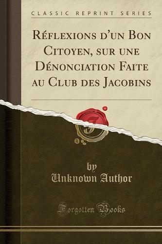 Reflexions D'Un Bon Citoyen, Sur Une Denonciation Faite Au Club Des Jacobins (Classic Reprint) (Paperback)