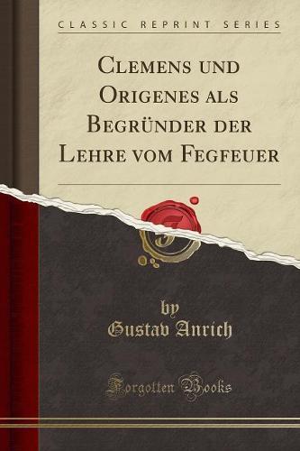 Clemens Und Origenes ALS Begrunder Der Lehre Vom Fegeuer (Classic Reprint) (Paperback)