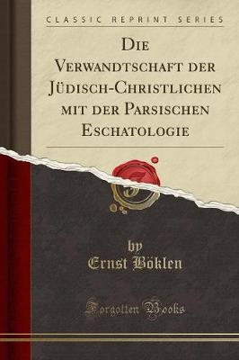 Die Verwandtschaft Der Judisch-Christlichen Mit Der Parsischen Eschatologie (Classic Reprint) (Paperback)