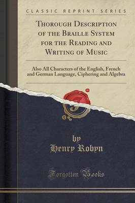 Thorough Description of the Braille System for the Reading and Writing of Music: Also All Characters of the English, French and German Language, Ciphering and Algebra (Classic Reprint) (Paperback)