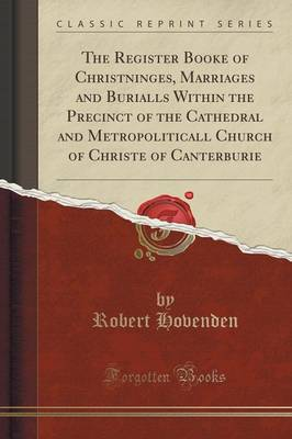 The Register Booke of Christninges, Marriages and Burialls Within the Precinct of the Cathedral and Metropoliticall Church of Christe of Canterburie (Classic Reprint) (Paperback)