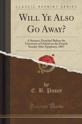 Will Ye Also Go Away?: A Sermon, Preached Before the University of Oxford on the Fourth Sunday After Epiphany, 1867 (Classic Reprint) (Paperback)