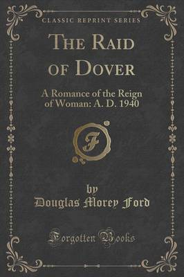 The Raid of Dover: A Romance of the Reign of Woman: A. D. 1940 (Classic Reprint) (Paperback)