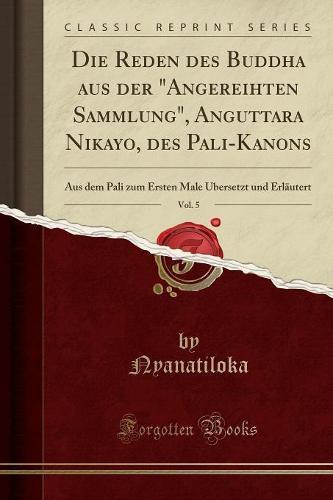 """Die Reden Des Buddha Aus Der """"Angereihten Sammlung,"""" Anguttara Nikayo, Des Pali-Kanons, Vol. 5: Aus Dem Pali Zum Ersten Male Ubersetzt Und Erlautert (Classic Reprint) (Paperback)"""