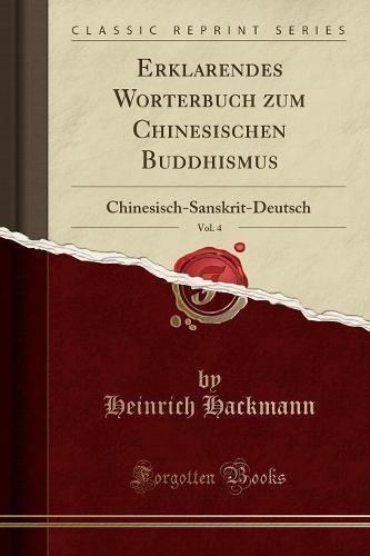 Erklarendes Worterbuch Zum Chinesischen Buddhismus, Vol. 4: Chinesisch-Sanskrit-Deutsch (Classic Reprint) (Paperback)