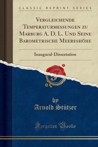 Vergleichende Temperaturmessungen Zu Marburg A. D. L. Und Seine Barometrische Meereshohe: Inaugural-Dissertation (Classic Reprint) (Paperback)
