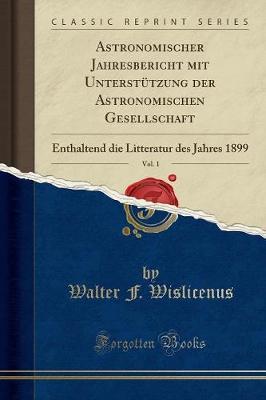 Astronomischer Jahresbericht Mit Unterstutzung Der Astronomischen Gesellschaft, Vol. 1: Enthaltend Die Litteratur Des Jahres 1899 (Classic Reprint) (Paperback)