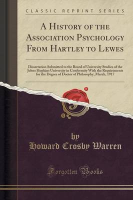 A History of the Association Psychology from Hartley to Lewes: Dissertation Submitted to the Board of University Studies of the Johns Hopkins University in Conformity with the Requirements for the Degree of Doctor of Philosophy, March, 1917 (Paperback)