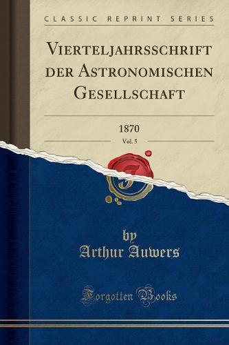 Vierteljahrsschrift Der Astronomischen Gesellschaft, Vol. 5: 1870 (Classic Reprint) (Paperback)