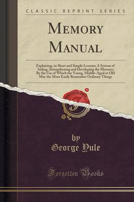 Memory Manual: Explaining, in Short and Simple Lessons; A System of Aiding, Strengthening and Developing the Memory; By the Use of Which the Young, Middle-Aged or Old May the More Easily Remember Ordinary Things (Classic Reprint) (Paperback)