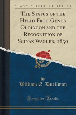 The Status of the Hylid Frog Genus Ololygon and the Recognition of Scinax Wagler, 1830 (Classic Reprint) (Paperback)