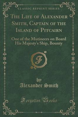 The Life of Alexander Smith, Captain of the Island of Pitcairn: One of the Mutineers on Board His Majesty's Ship, Bounty (Classic Reprint) (Paperback)