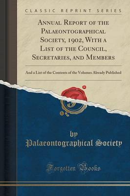 Annual Report of the Palaeontographical Society, 1902, with a List of the Council, Secretaries, and Members: And a List of the Contents of the Volumes Already Published (Classic Reprint) (Paperback)