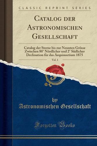 Catalog Der Astronomischen Gesellschaft, Vol. 1: Catalog Der Sterne Bis Zur Neunten Grosse Zwischen 80 Nordlicher Und 2 Sudlicher Declination Fur Das Aequinoctium 1875 (Classic Reprint) (Paperback)