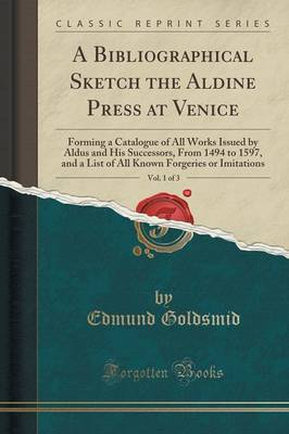 A Bibliographical Sketch the Aldine Press at Venice, Vol. 1 of 3: Forming a Catalogue of All Works Issued by Aldus and His Successors, from 1494 to 1597, and a List of All Known Forgeries or Imitations (Classic Reprint) (Paperback)