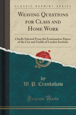 Weaving Questions for Class and Home Work: Chie y Selected from the Examination Papers of the City and Guilds of London Institute (Classic Reprint) (Paperback)