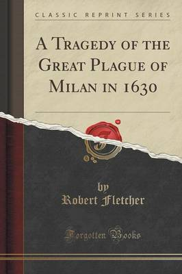 A Tragedy of the Great Plague of Milan in 1630 (Classic Reprint) (Paperback)