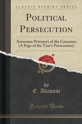 Political Persecution: Armenian Prisoners of the Caucasus; (A Page of the Tzar's Persecution) (Classic Reprint) (Paperback)