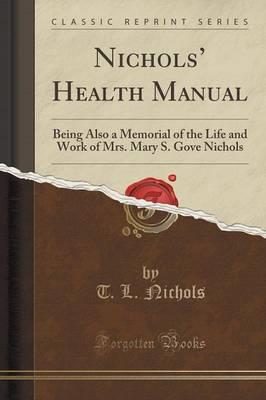 Nichols' Health Manual: Being Also a Memorial of the Life and Work of Mrs. Mary S. Gove Nichols (Classic Reprint) (Paperback)