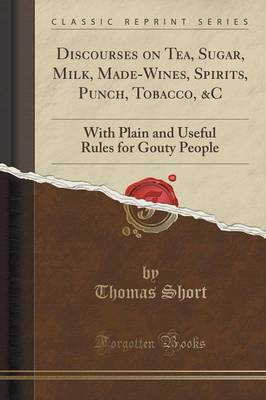 Discourses on Tea, Sugar, Milk, Made-Wines, Spirits, Punch, Tobacco, &C: With Plain and Useful Rules for Gouty People (Classic Reprint) (Paperback)