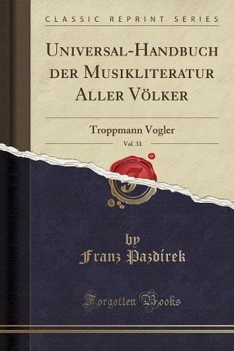 Universal-Handbuch Der Musikliteratur Aller Volker, Vol. 31: Troppmann Vogler (Classic Reprint) (Paperback)