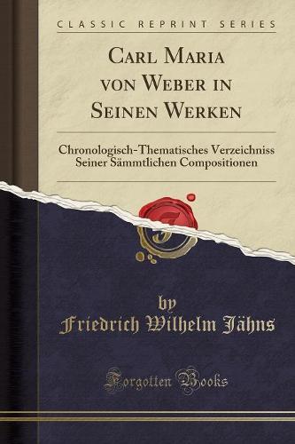 Carl Maria Von Weber in Seinen Werken: Chronologisch-Thematisches Verzeichniss Seiner Sammtlichen Compositionen (Classic Reprint) (Paperback)