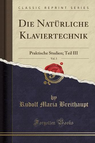 Die Naturliche Klaviertechnik, Vol. 3: Praktische Studien; Teil III (Classic Reprint) (Paperback)