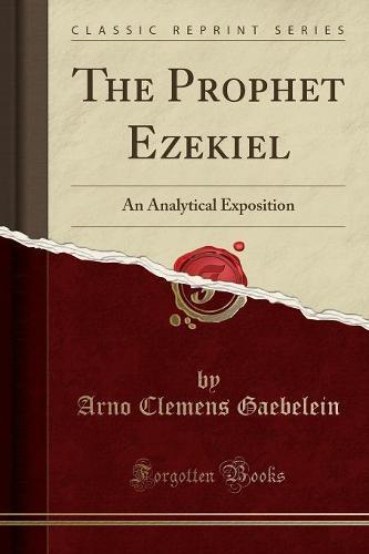The Prophet Ezekiel: An Analytical Exposition (Classic Reprint) (Paperback)