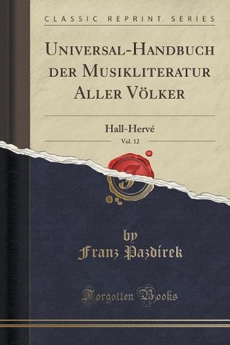 Universal-Handbuch Der Musikliteratur Aller Volker, Vol. 12: Hall-Herve (Classic Reprint) (Paperback)