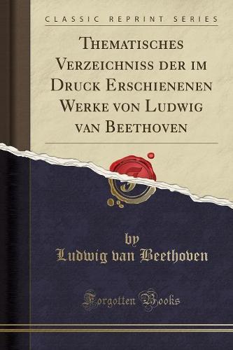 Thematisches Verzeichniss Der Im Druck Erschienenen Werke Von Ludwig Van Beethoven (Classic Reprint) (Paperback)