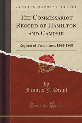 The Commissariot Record of Hamilton and Campsie: Register of Testaments, 1564-1800 (Classic Reprint) (Paperback)