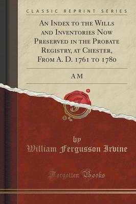 An Index to the Wills and Inventories Now Preserved in the Probate Registry, at Chester, from A. D. 1761 to 1780: A M (Classic Reprint) (Paperback)
