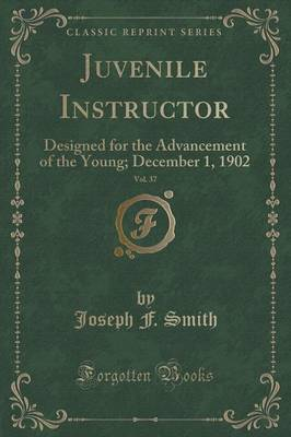 Juvenile Instructor, Vol. 37: Designed for the Advancement of the Young; December 1, 1902 (Classic Reprint) (Paperback)