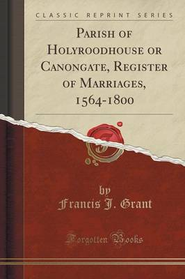 Parish of Holyroodhouse or Canongate, Register of Marriages, 1564-1800 (Classic Reprint) (Paperback)