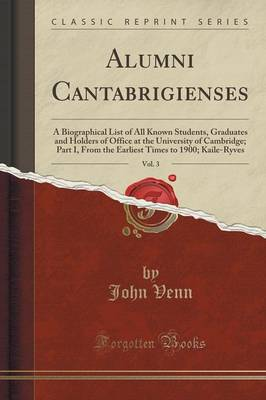 Alumni Cantabrigienses, Vol. 3: A Biographical List of All Known Students, Graduates and Holders of Office at the University of Cambridge; Part I, from the Earliest Times to 1900; Kaile-Ryves (Classic Reprint) (Paperback)