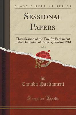 Sessional Papers, Vol. 3: Third Session of the Twelfth Parliament of the Dominion of Canada, Session 1914 (Classic Reprint) (Paperback)