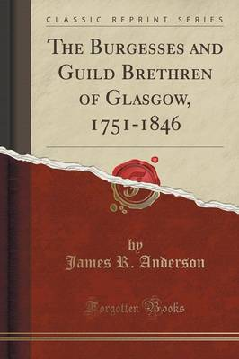 The Burgesses and Guild Brethren of Glasgow, 1751-1846 (Classic Reprint) (Paperback)