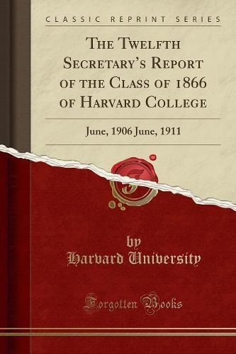 The Twelfth Secretary's Report of the Class of 1866 of Harvard College: June, 1906 June, 1911 (Classic Reprint) (Paperback)