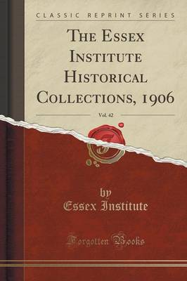 The Essex Institute Historical Collections, 1906, Vol. 42 (Classic Reprint) (Paperback)