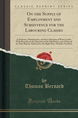 On the Supply of Employment and Subsistence for the Labouring Classes: In Fisheries, Manufactures, and the Cultivation of Waste Lands; With Remarks on the Operation of the Salt Duties, and a Proposal for Their Repeal, Addressed to the Right Hon. Nicholas (Paperback)