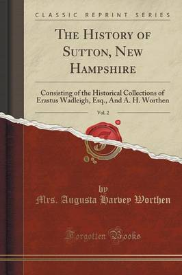 The History of Sutton, New Hampshire, Vol. 2: Consisting of the Historical Collections of Erastus Wadleigh, Esq., and A. H. Worthen (Classic Reprint) (Paperback)