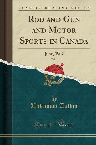 Rod and Gun and Motor Sports in Canada, Vol. 9: June, 1907 (Classic Reprint) (Paperback)
