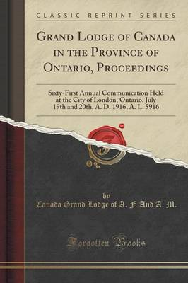 Grand Lodge of Canada in the Province of Ontario, Proceedings: Sixty-First Annual Communication Held at the City of London, Ontario, July 19th and 20th, A. D. 1916, A. L. 5916 (Classic Reprint) (Paperback)