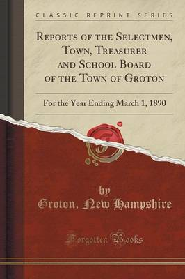 Reports of the Selectmen, Town, Treasurer and School Board of the Town of Groton: For the Year Ending March 1, 1890 (Classic Reprint) (Paperback)
