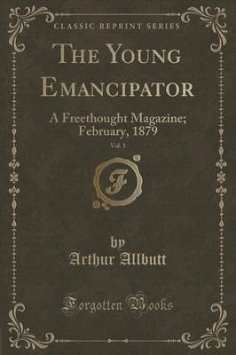 The Young Emancipator, Vol. 1: A Freethought Magazine; February, 1879 (Classic Reprint) (Paperback)