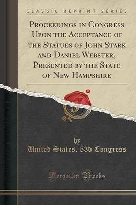 Proceedings in Congress Upon the Acceptance of the Statues of John Stark and Daniel Webster, Presented by the State of New Hampshire (Classic Reprint) (Paperback)