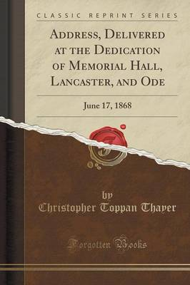 Address, Delivered at the Dedication of Memorial Hall, Lancaster, and Ode: June 17, 1868 (Classic Reprint) (Paperback)